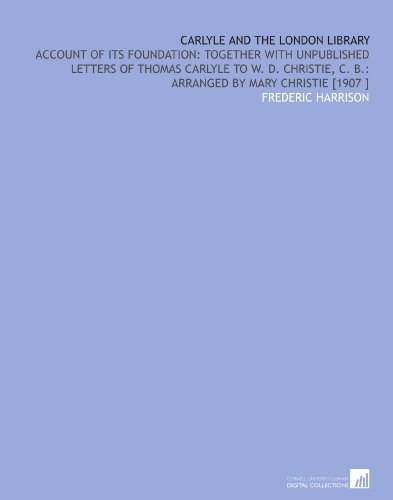 Carlyle and the London Library: Account of Its Foundation: Together With Unpublished Letters of Thomas Carlyle to W. D. Christie, C. B.: Arranged by Mary Christie [1907 ]