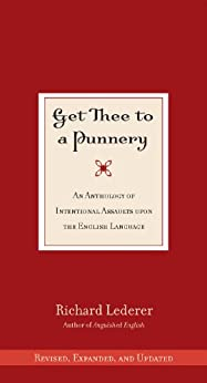 Get Thee to a Punnery: An Anthology of Intentional Assaults Upon the English Language by [Lederer, Richard]