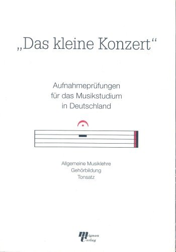 Das kleine Konzert. Aufnahmeprüfungen für das Musikstudium in Deutschland. Allgemeine Musiklehre - Gehörbildung - Tonsatz
