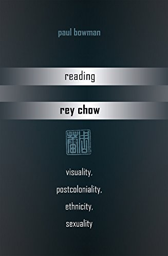 Reading Rey Chow: Visuality, Postcoloniality, Ethnicity, Sexuality di Paul Bowman