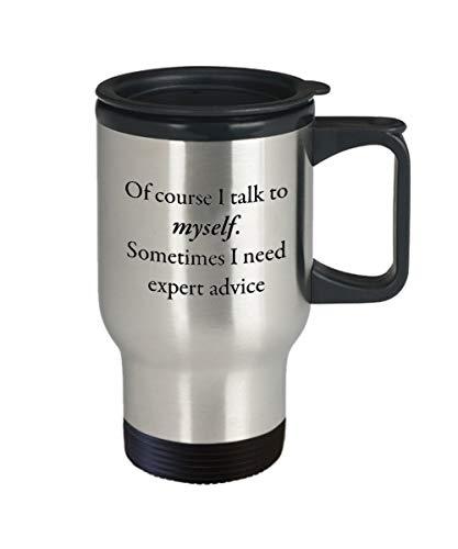 Mug de voyage humoristique avec inscription « Of Course I Talk To Myself Something I Need Expert Advice » de 35,6 ml