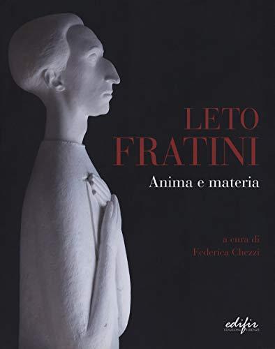 Leto Fratini. Anima e materia. Catalogo della mostra (Barberino Val d'Elsa, 21 aprile-26 agosto 2018). Ediz. illustrata (Arte)