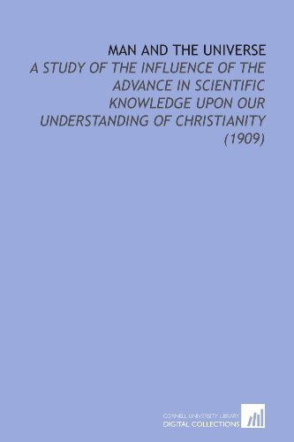 Man and the Universe: A Study of the Influence of the Advance in Scientific Knowledge Upon Our Understanding of Christianity (1909)