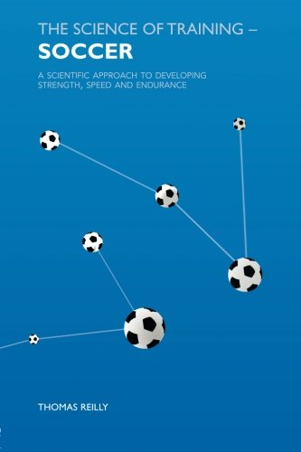 The Science of Training - Soccer: A Scientific Approach to Developing Strength, Speed and Endurance