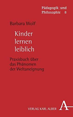 Kinder lernen leiblich: Praxisbuch über das Phänomen der Weltaneignung (Pädagogik und Philosophie)