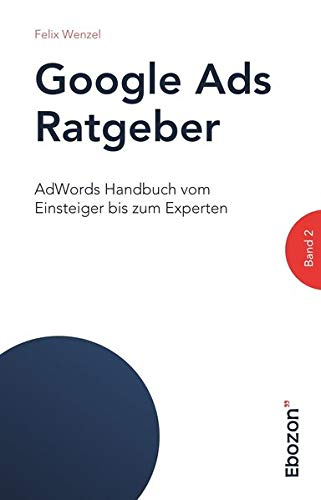 Google Ads Ratgeber / AdWords Handbuch vom Einsteiger bis zum Experten: Google Ads Ratgeber / Google Ads Ratgeber (Band 2): AdWords Handbuch vom Einsteiger bis zum Experten