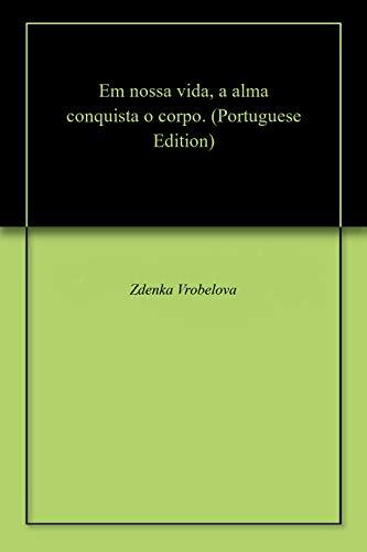 Em nossa vida, a alma conquista o corpo. (Portuguese Edition) por Zdenka  Vrobelova