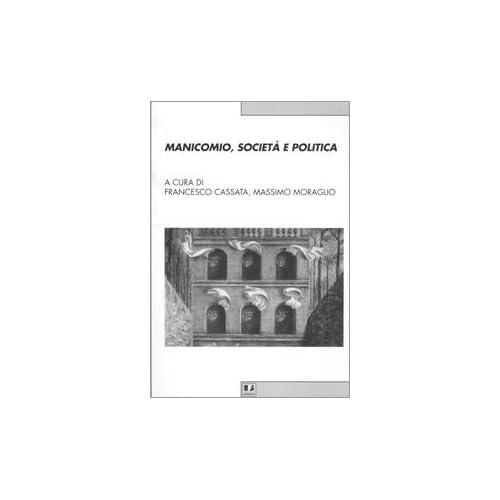 Manicomio, Società E Politica. Storia, Memoria E Cultura Della Devianza Mentale Dal Piemonte All'italia