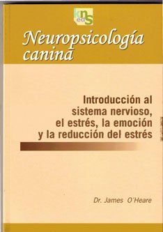 Neuropsicología canina: Introducción al sistema nervioso, el estrés, la emoción y la reducción del estrés por James OŽHeare