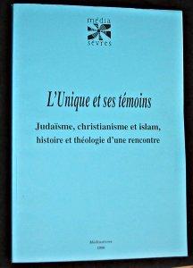 L'unique et ses témoins : judaïsme, christianisme et islam, histoire et théologie d'une rencontre
