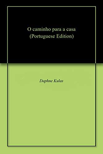 O caminho para a casa (Portuguese Edition) por Daphne Kulas