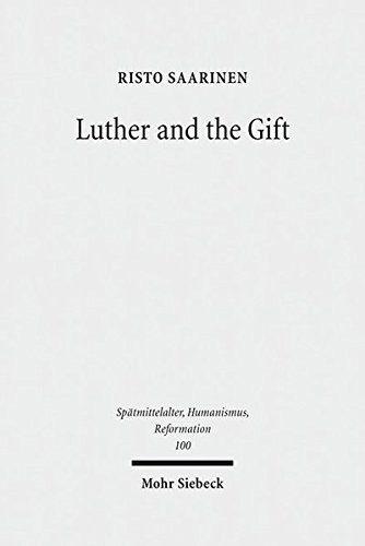 Luther and the Gift (Spätmittelalter, Humanismus, Reformation /Studies in the Late Middle Ages, Humanism and the Reformation, Band 100)
