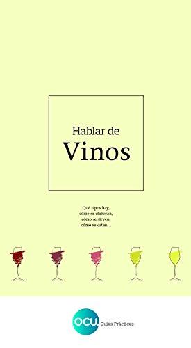 Hablar de vinos: Qué tipos hay, cómo se elaboran, cómo se sirven, cómo se catan... por OCU Ediciones