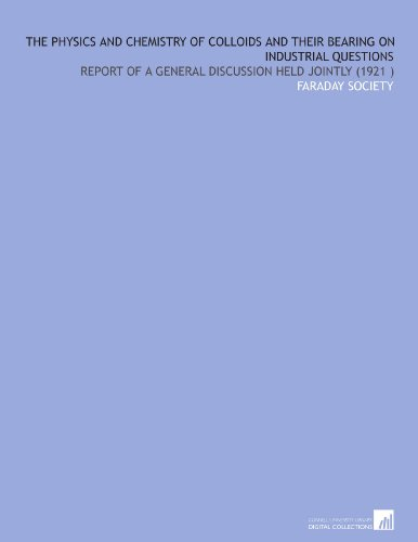 The Physics and Chemistry of Colloids and Their Bearing on Industrial Questions: Report of a General Discussion Held Jointly (1921) por Faraday Society