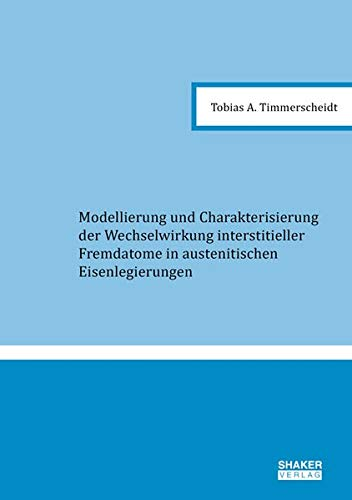 Modellierung und Charakterisierung der Wechselwirkung interstitieller Fremdatome in austenitischen Eisenlegierungen (Berichte aus der Chemie)