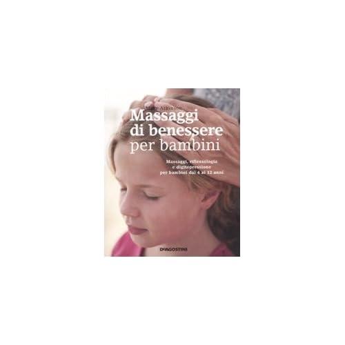 Massaggi Di Benessere Per Bambini. Massaggi, Riflessologia E Digitopressione Per I Bambini Dai 4 Ai 12 Anni. Ediz. Illustrata