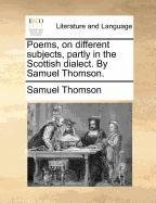 Poems, on different subjects, partly in the Scottish dialect. By Samuel Thomson.