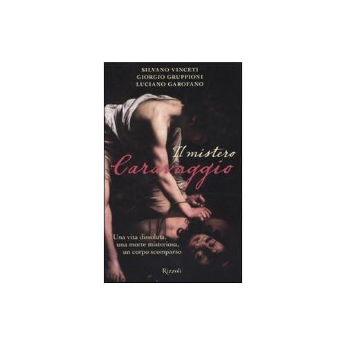 Il Mistero Caravaggio. Una Vita Dissoluta, Una Morte Misteriosa, Un Corpo Scomparso