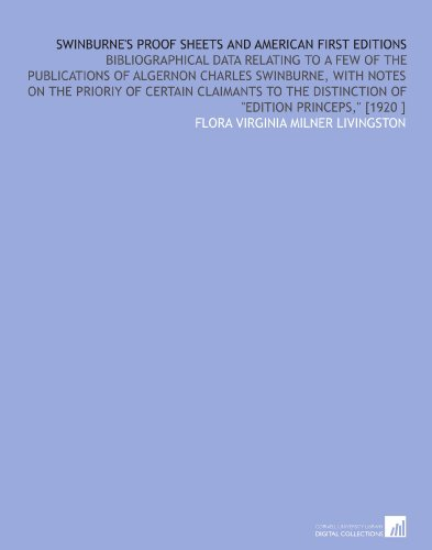 Swinburne's Proof Sheets and American First Editions: Bibliographical Data Relating to a Few of the Publications of Algernon Charles Swinburne, With Distinction of Edition Princeps, [1920 ] por Flora Virginia Milner Livingston