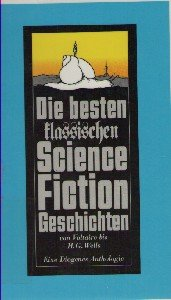 Die besten klassischen Science-Fiction - Geschichten. Eine Diogenes- Anthologie