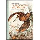 La beccaccia nel whisky. Memorie di un cacciatore