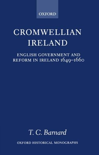Cromwellian Ireland: English Government and Reform in Ireland 1649-1660: English Government and Reform in Ireland, 1649-60 (Oxford Historical Monographs)