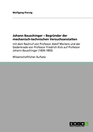 Johann Bauschinger - Begründer der mechanisch-technischen Versuchsanstalten: mit dem Nachruf von Professor Adolf Martens und der Gedenkrede von ... auf  Professor Johann Bauschinger (1834-1893)