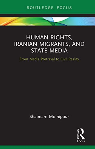 Human Rights, Iranian Migrants, and State Media: From Media Portrayal to Civil Reality (Routledge Studies in Media, Communication, and Politics) (English Edition)