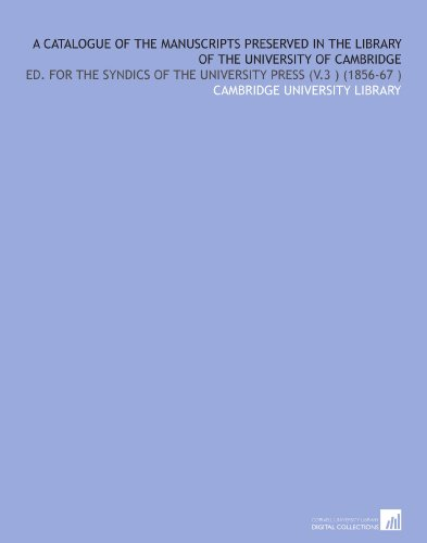 A Catalogue of the Manuscripts Preserved in the Library of the University of Cambridge: Ed. For the Syndics of the University Press (V.3) (1856-67) por Cambridge University Library