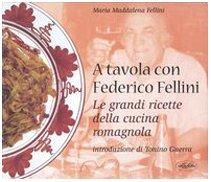 A tavola con Federico Fellini. Le grandi ricette della cucina romagnola. Ediz. illustrata