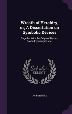 Wreath of Heraldry, Or, a Dissertation on Symbolic Devices : Together with the Origin of Names, Saxon Etymologies, Etc.(Hardback) - 2016 Edition