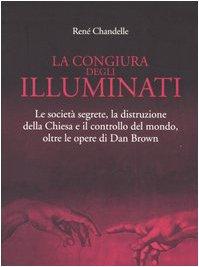 La congiura degli Illuminati. Le societ segrete, la distruzione della Chiesa e il controllo del mondo, oltre le opere di Dan Brown