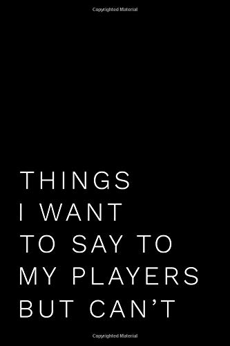 Things I Want To Say To My Players But Can't: 110-Page Funny Soft Cover Sarcastic Blank Lined Journal Makes Great Coach, Assistant Coach or Manager Gift Idea por Creative Artists