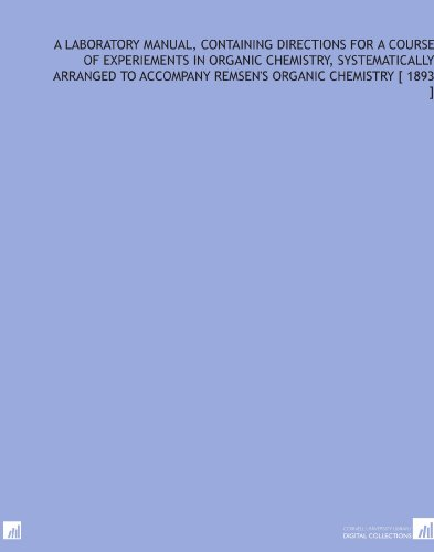 A Laboratory Manual, Containing Directions for a Course of Experiements in Organic Chemistry, Systematically Arranged to Accompany Remsen's Organic Chemistry [ 1893 ] por W. R. (William Ridgely) Orndorff