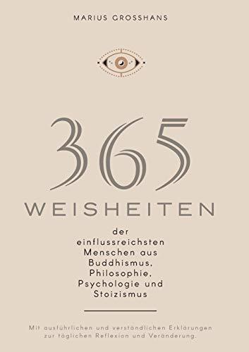 365 Weisheiten der einflussreichsten Menschen aus Buddhismus, Philosophie, Psychologie und Stoizismus: Mit ausführlichen und verständlichen Erklärungen zur täglichen Reflexion und Veränderung.