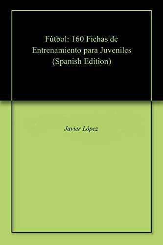 Fútbol: 160 Fichas de Entrenamiento para Juveniles por Javier López