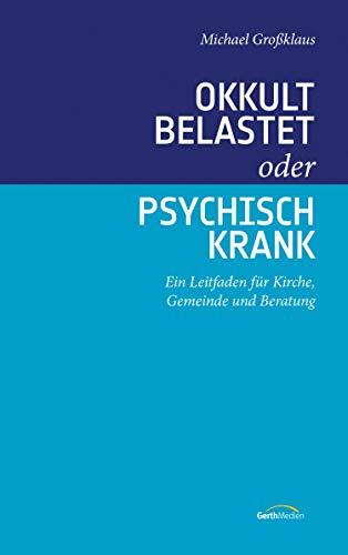 Okkult belastet oder psychisch krank: Ein Leitfaden für Kirche, Gemeinde und Beratung.