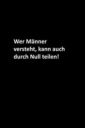 Wer Männer versteht, kann auch durch Null teilen!: Frauen / Männer / Chef / Mitarbeiter / Kollegen / Studenten / Freunde: Liniertes Notizbuch / Tagebuchgeschenk