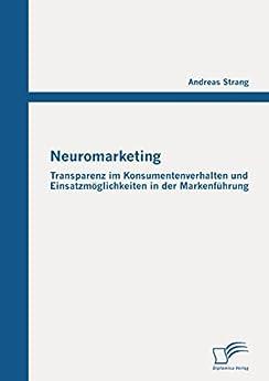 Neuromarketing: Transparenz im Konsumentenverhalten und Einsatzmöglichkeiten in der Markenführung