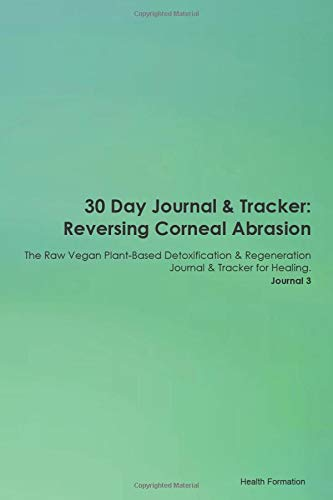 30 Day Journal & Tracker: Reversing Corneal Abrasion The Raw Vegan Plant-Based Detoxification & Regeneration Journal & Tracker for Healing. Journal 3