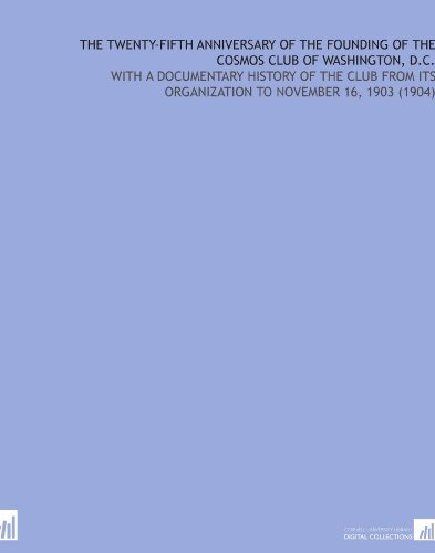 The Twenty-Fifth Anniversary of the Founding of the Cosmos Club of Washington, D.C.: With a Documentary History of the Club From Its Organization to November 16, 1903 (1904) (Cosmo Club)