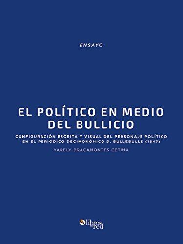 El político en medio del bullicio: configuración escrita y visual del personaje político en el periódico decimonónico D. Bullebulle (1847) por Yarely Bracamontes Cetina