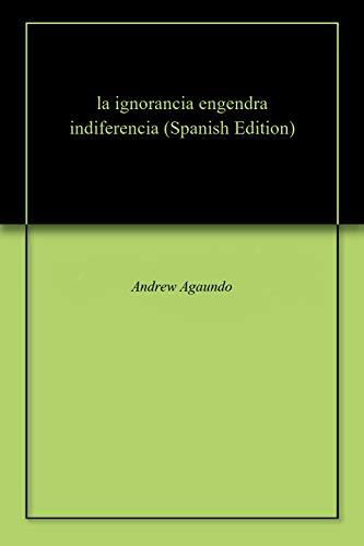 la ignorancia engendra indiferencia por Andrew  Agaundo