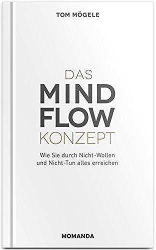 Das MindFlow Konzept: Wie Sie durch Nicht-Wollen und Nicht-Tun alles erreichen