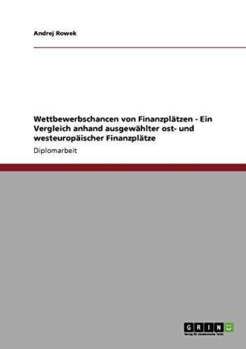 Wettbewerbschancen von Finanzplätzen - Ein Vergleich anhand ausgewählter ost- und westeuropäischer Finanzplätze
