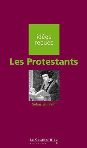Les Protestants: idées reçues sur les protestants par Sébastien Fath
