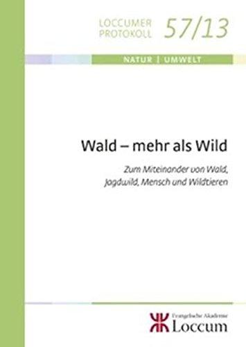 Wald - mehr als Wild: Zum Miteinander von Wald , Jagdwild, Mensch und Wildtieren (Loccumer Protokolle)