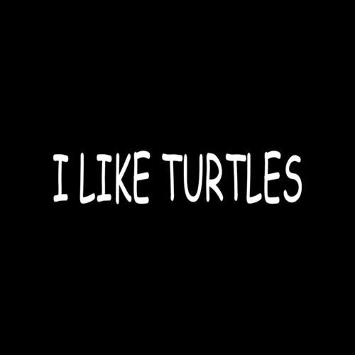 I Like Turtles Sticker Funny Vinyl Decal Car Truck Window Funny Zombie Kid Goth - Die Cut Vinyl Decal for Windows, Cars, Trucks, Tool Boxes, laptops, MacBook - virtually Any Hard, Smooth Surface