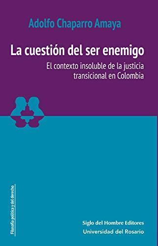 La cuestión del ser enemigo: El contexto insoluble de la justicia transicional en Colombia (Estudios sociojurídicos nº 1)