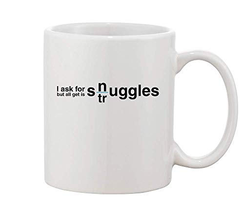 Finest Prints I Ask for Snuggles But All I Get is Struggles White Ceramic Coffee and Tea Mug